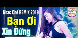Xem NHẠC CHẾ REMIX CỰC HIT 2019 – BẠN ƠI XIN ĐỪNG ĐẬP ĐÁ | nhạc chế cực thấm nghe là mê