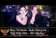 Xem Nhạc Trẻ Remix 2018 – Liên Khúc Nhạc Trẻ Remix Mới Nhất Tháng 9 – Nonstop Việt Mix | Buồn Không Em