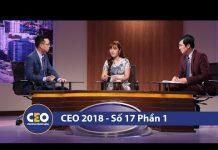 Xem CEO 2018 – DOANH NGHIỆP VỮNG BỀN – Trận 17 Bài toán gọi vốn (Phần 1)