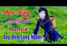 Xem Nhạc Sống Vùng Cao Remix Nghe Cực Đã Tai – Liên Khúc Nhạc Sống Trữ Tình Làm Say Lòng Người Nghe