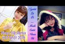 Xem Mình Cưới Nhau Đi Remix – Liên Khúc Nhạc Trẻ Remix Hay Nhất 2018 – Nhạc Trẻ Mới Nhất Tháng 2 2018