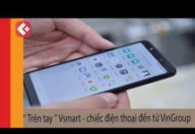 """Xem """" Trên tay """" Vsmart – chiếc điện thoại đến từ VinGroup"""