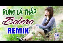 Xem LK Bolero Remix 2019 – Liên Khúc Nhạc Trữ Tình Remix – Sến Nhảy Nonstop Rừng Lá Thấp Remix