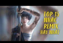 Xem Remix 2019 ♫ Top 15 Bản Remix Được Nghe Nhiều Nhất Hiện Nay ♫ LK Nhạc Trẻ Remix 2019