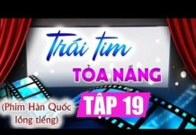 Xem Trái tim tỏa nắng Tập 19, phim Hàn Quốc lồng tiếng Việt cực hay