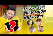 """ĐỒ CÔNG NGHỆ BỌN MÌNH """"THÈM MUỐN NHẤT"""" 2019 CHÍNH LÀ…."""