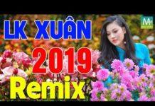 Xem Nhạc Tết 2019 – Liên Khúc Nhạc Xuân 2019 Remix Chọn Lọc Hay Nhất – Chào Xuân Kỷ Hợi 2019