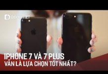 Xem iPhone 7, 7 Plus: vẫn là lựa chọn tốt nhất trong năm 2018?
