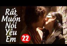 Xem Phim Bộ Hay Nhất   Rất Muốn Nói Yêu Em – Tập 22   Phim Tình Cảm Mới Nhất – Lồng Tiếng