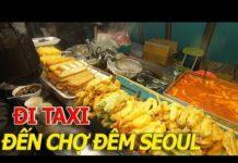 DU LỊCH HÀN QUỐC – Đi TAXI chợ đêm SEOUL có bị ch.ặt ché.m như ở SÀI GÒN HOA LỆ I cuộc sống sài gòn
