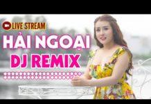 Xem Trực Tiếp Nhạc Bolero Hải Ngoại Remix – LK Nhạc Sống Trữ Tình DJ Remix Cực Mạnh 2019