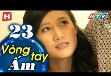 Xem Vòng Tay Ấm – Tập 23 | HTV Phim Tình Cảm Việt Nam Hay Nhất 2019