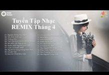Xem Liên Khúc Nhạc Trẻ Remix Hay Nhất 2019 – lk nhạc trẻ remix tháng 5 – Nhạc Remix Cực Căng (P1)