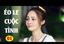 Xem Éo Le Cuộc Tình – Tập 1 | Phim Bộ Tình Cảm Trung Quốc Hay Nhất – Lồng Tiếng