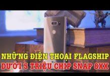 Xem Tư vấn mua điện thoại: Những điện thoại Flagship dưới 5 TRIỆU chip Snap đầu 8