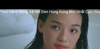 Xem Phim Hành Động Xã Hội Đen Hong Kong Mới Nhất 2019 Cực Hay