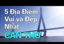 5 ĐỊA ĐIỂM VUI VÀ ĐẸP NHẤT CẦN THƠ  | Du Lịch Cần Thơ Miền Tây Việt Nam 2019