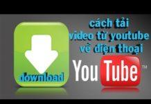 Xem Cách tải video trên youtube về điện thoại đơn giản nhất/tải video từ youtube về điện thoại